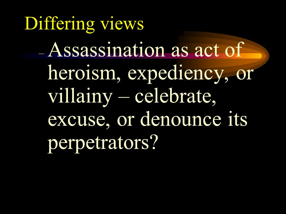 Differing views Assassination as act of heroism, expediency, or villainy – celebrate, excuse, or denounce its perpetrators