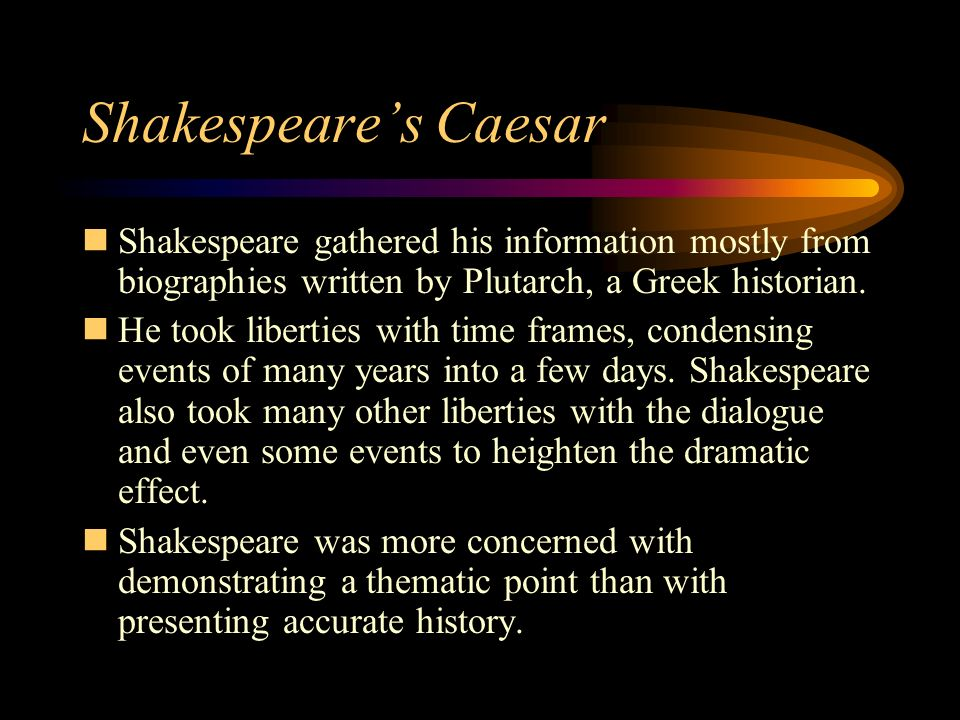 Shakespeare's Caesar Shakespeare gathered his information mostly from biographies written by Plutarch, a Greek historian.