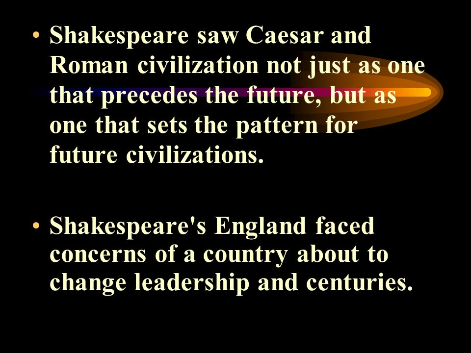Shakespeare saw Caesar and Roman civilization not just as one that precedes the future, but as one that sets the pattern for future civilizations.