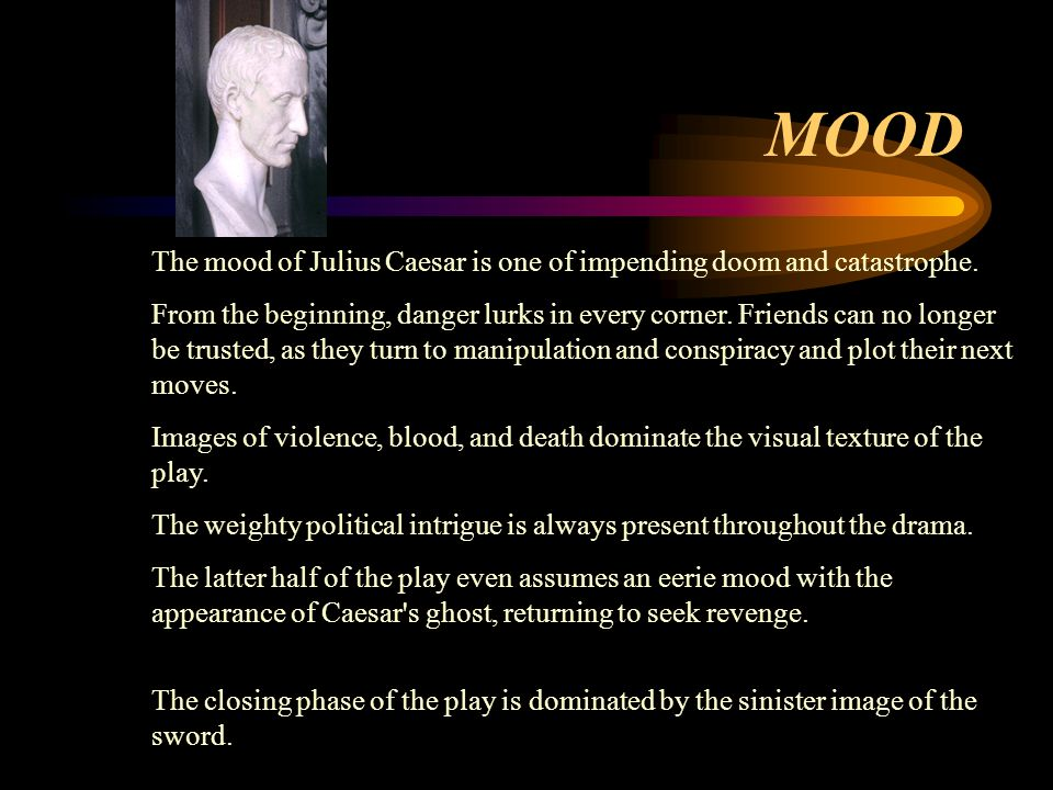 MOOD The mood of Julius Caesar is one of impending doom and catastrophe.