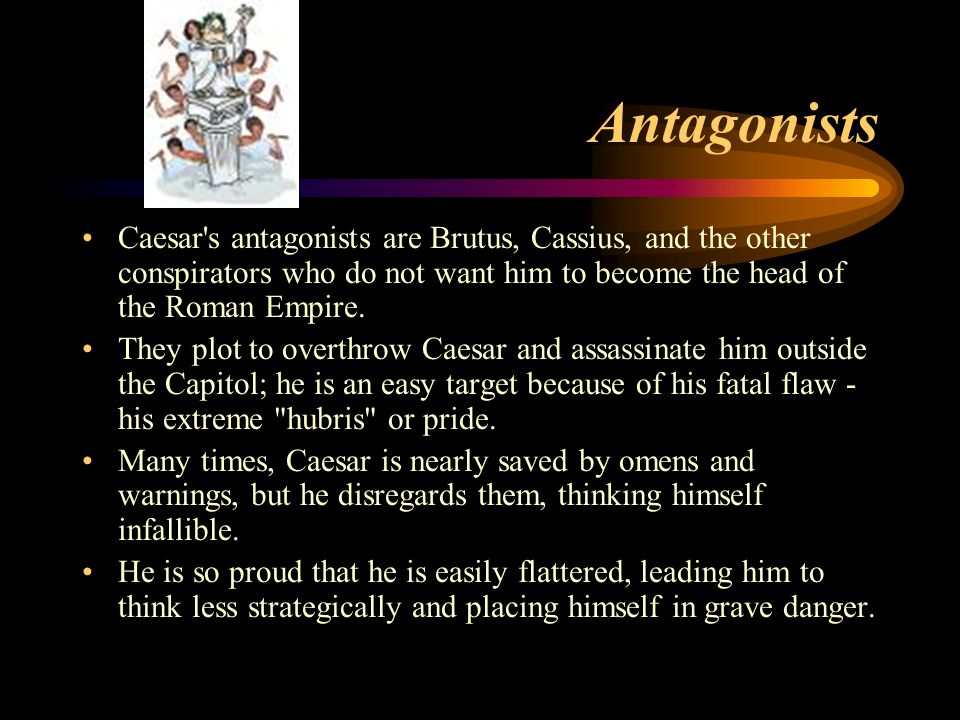 Antagonists Caesar s antagonists are Brutus, Cassius, and the other conspirators who do not want him to become the head of the Roman Empire.