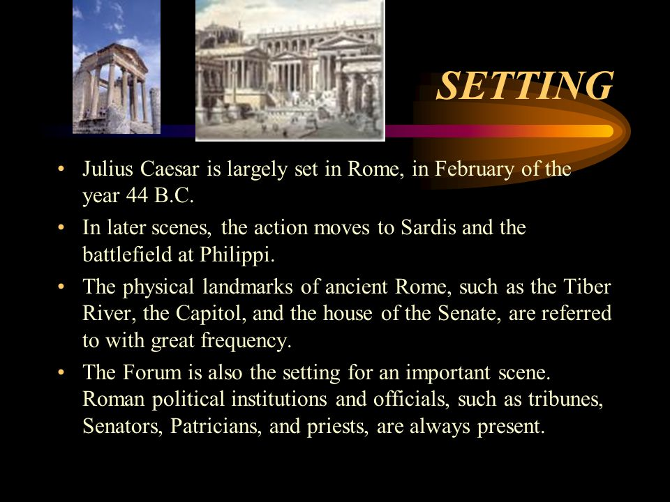 SETTING Julius Caesar is largely set in Rome, in February of the year 44 B.C.