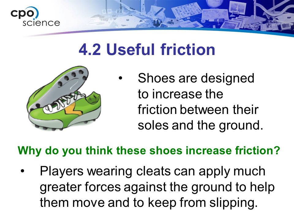 4.2 Useful friction Shoes are designed to increase the friction between their soles and the ground.