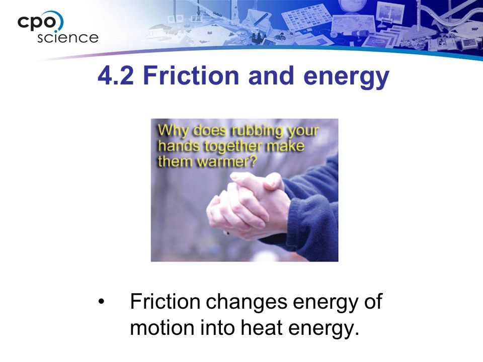 4.2 Friction and energy Friction changes energy of motion into heat energy.
