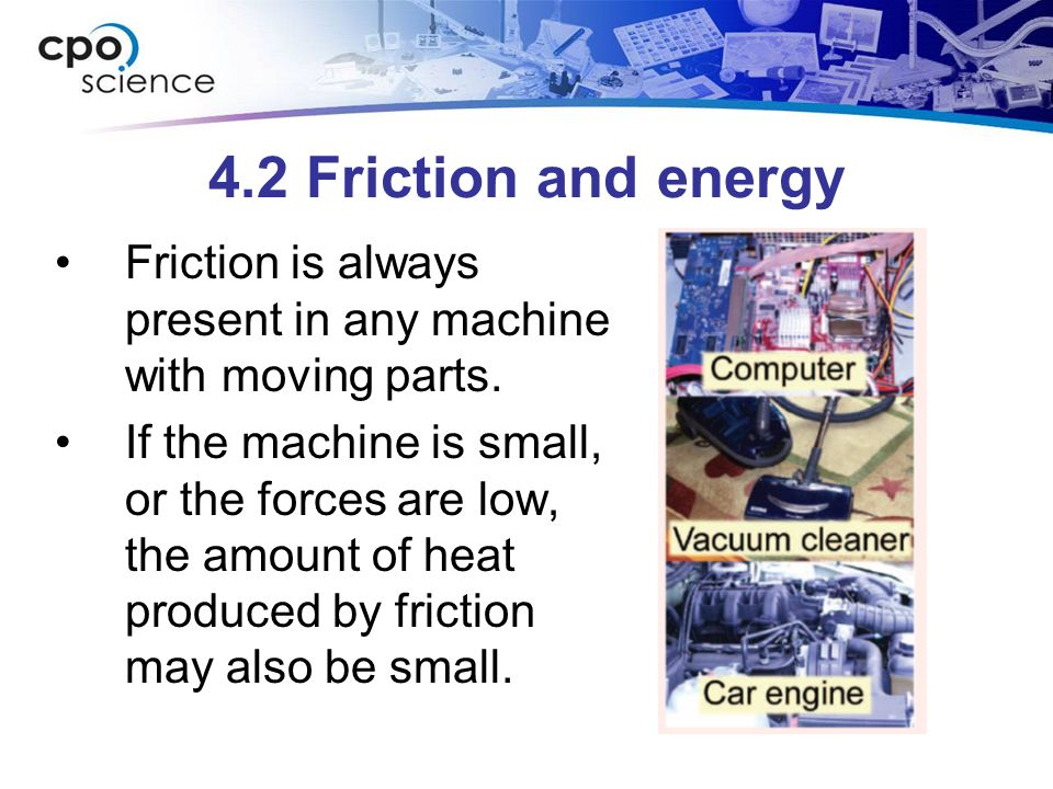 4.2 Friction and energy Friction is always present in any machine with moving parts.
