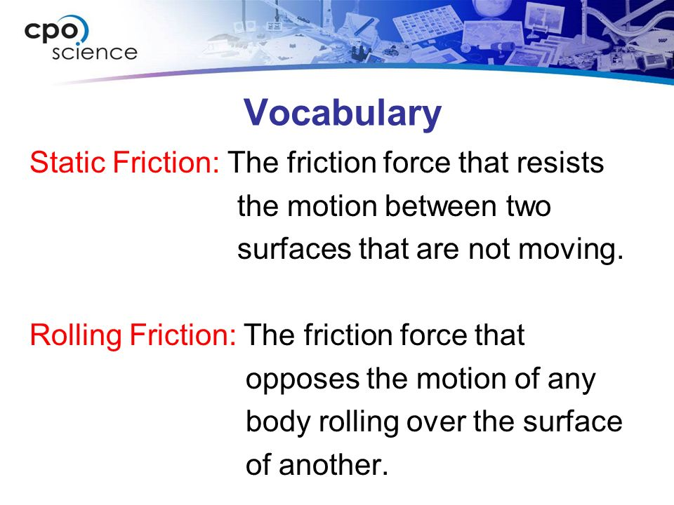 Vocabulary Static Friction: The friction force that resists