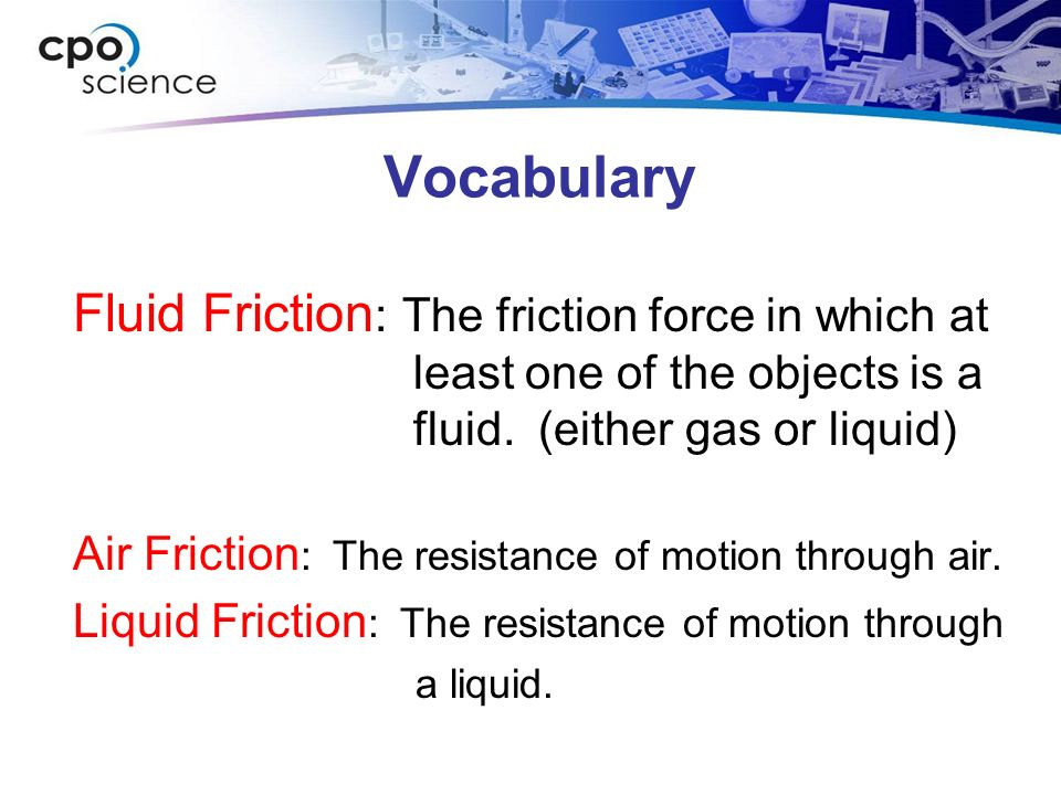 Vocabulary Fluid Friction: The friction force in which at