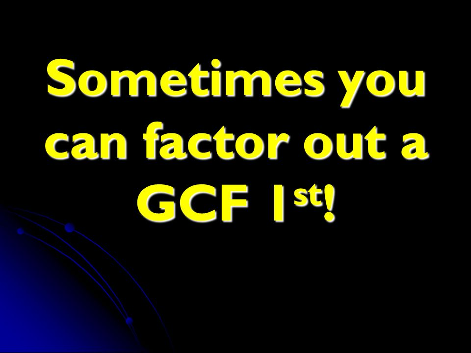 Sometimes you can factor out a GCF 1st!