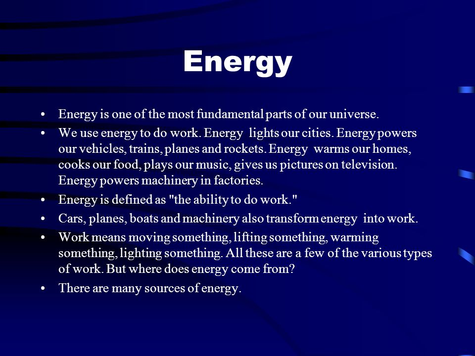 Energy Energy is one of the most fundamental parts of our universe.