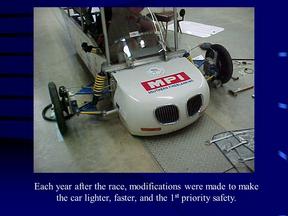 Each year after the race, modifications were made to make the car lighter, faster, and the 1st priority safety.