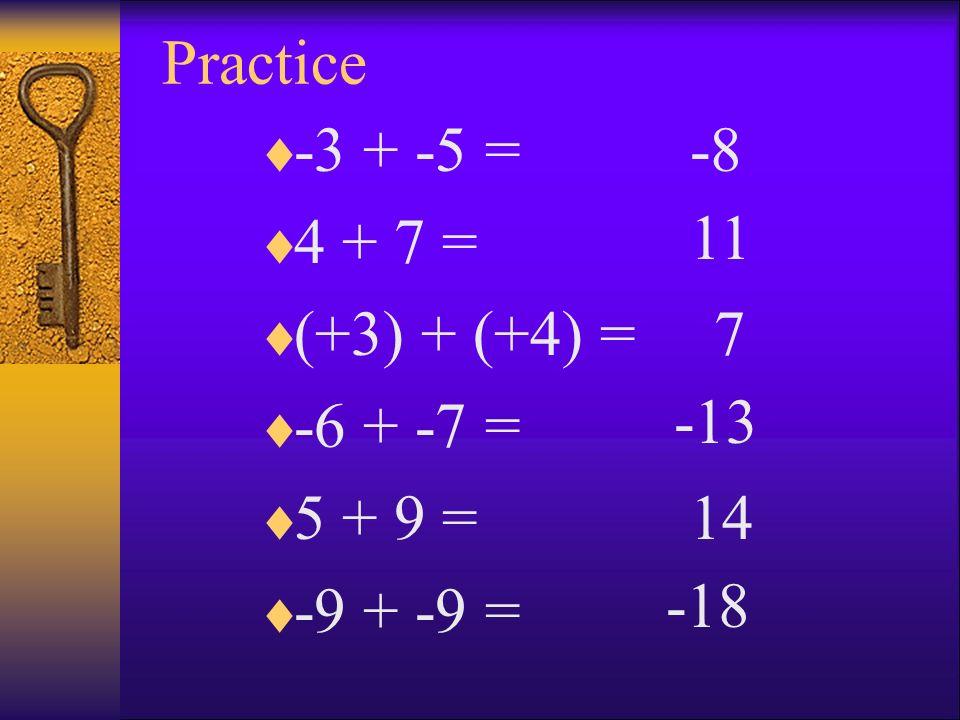 Practice -3 + -5 = 4 + 7 = (+3) + (+4) = -6 + -7 = 5 + 9 = -9 + -9 = -8 11 7 -13 14 -18
