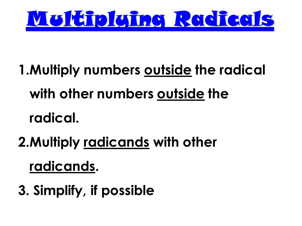 Multiplying Radicals Multiply numbers outside the radical with other numbers outside the radical. Multiply radicands with other radicands.