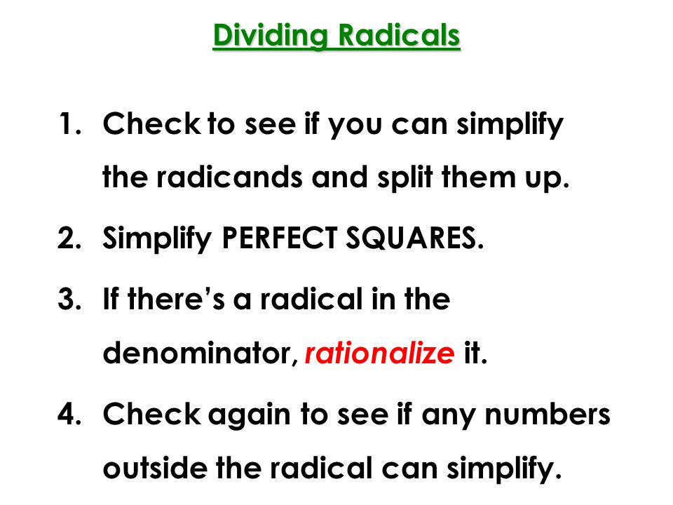 Dividing Radicals Check to see if you can simplify the radicands and split them up. Simplify PERFECT SQUARES.