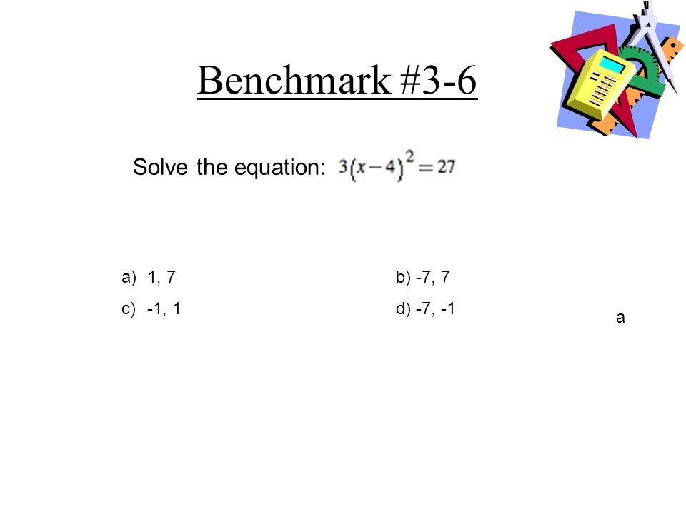Benchmark #3-6 Solve the equation: 1, 7 b) -7, 7 c) -1, 1 d) -7, -1 a