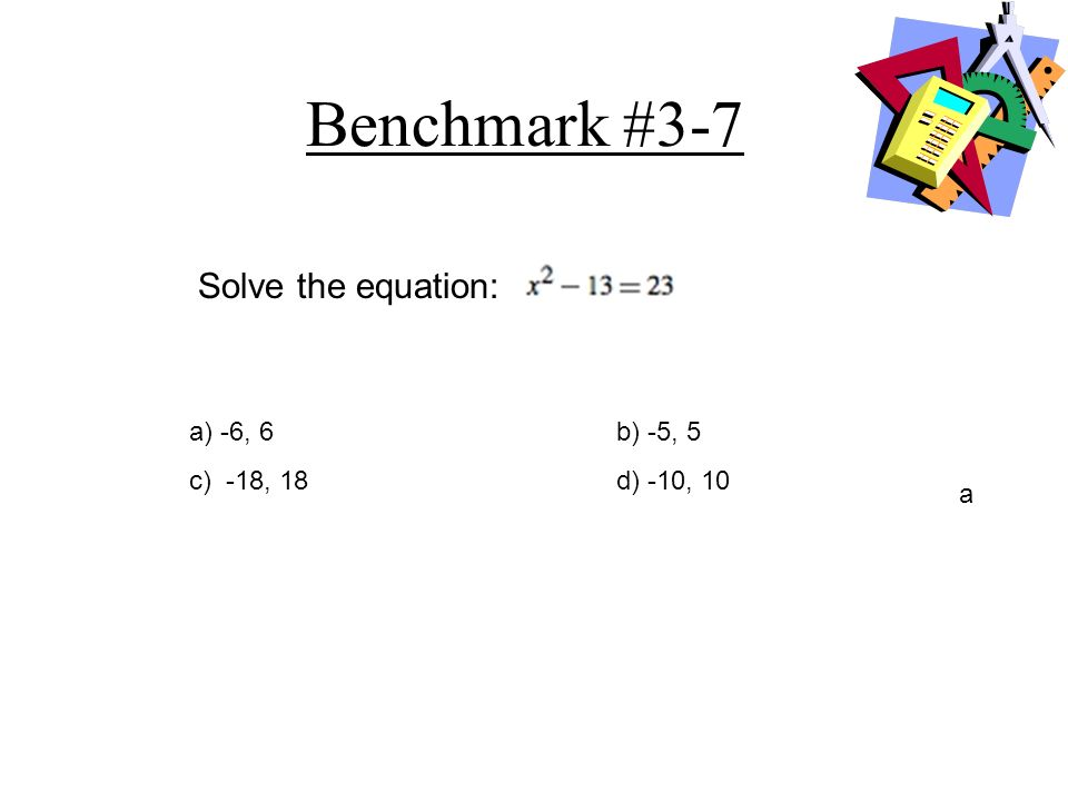 Benchmark #3-7 Solve the equation: a) -6, 6 b) -5, 5