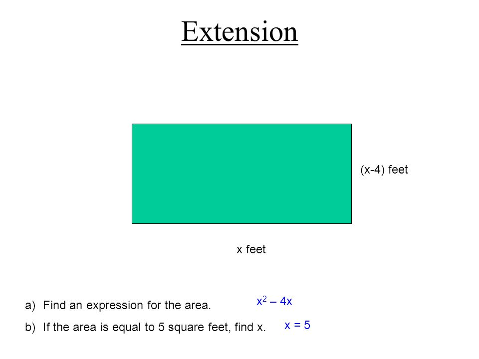Extension (x-4) feet x feet x2 – 4x Find an expression for the area.