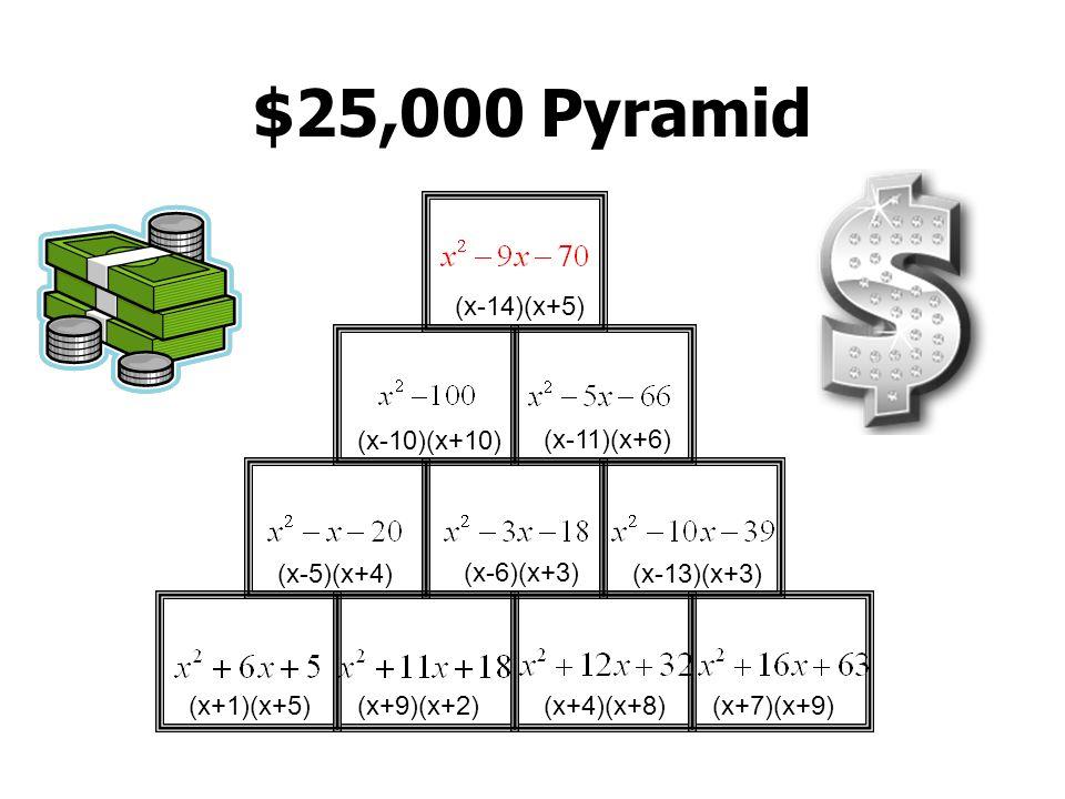 $25,000 Pyramid (x-14)(x+5) (x-10)(x+10) (x-11)(x+6) (x-5)(x+4)