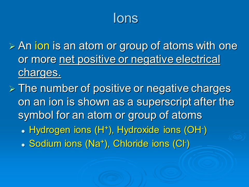 Ions An ion is an atom or group of atoms with one or more net positive or negative electrical charges.