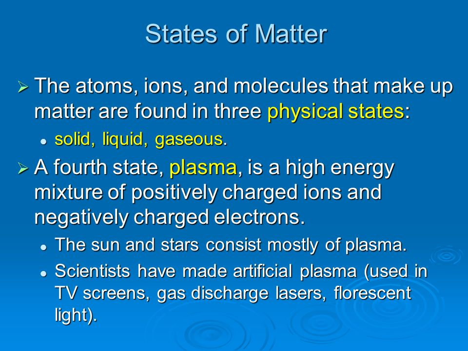 States of Matter The atoms, ions, and molecules that make up matter are found in three physical states: