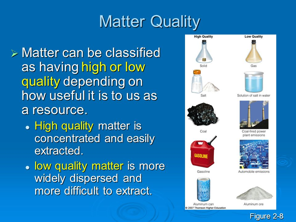 Matter Quality Matter can be classified as having high or low quality depending on how useful it is to us as a resource.