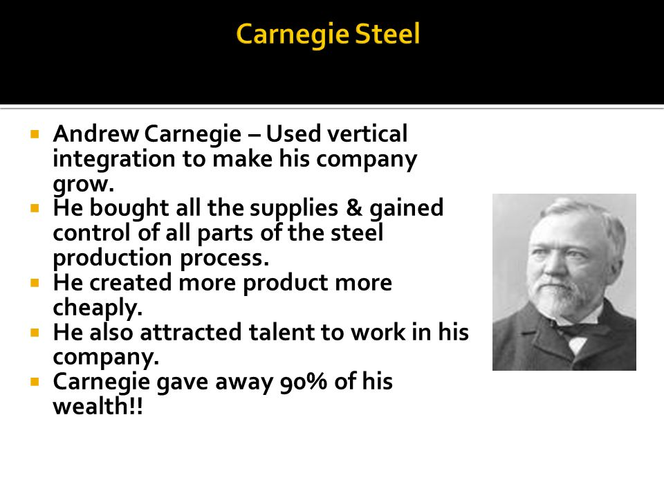 Carnegie Steel Andrew Carnegie – Used vertical integration to make his company grow.