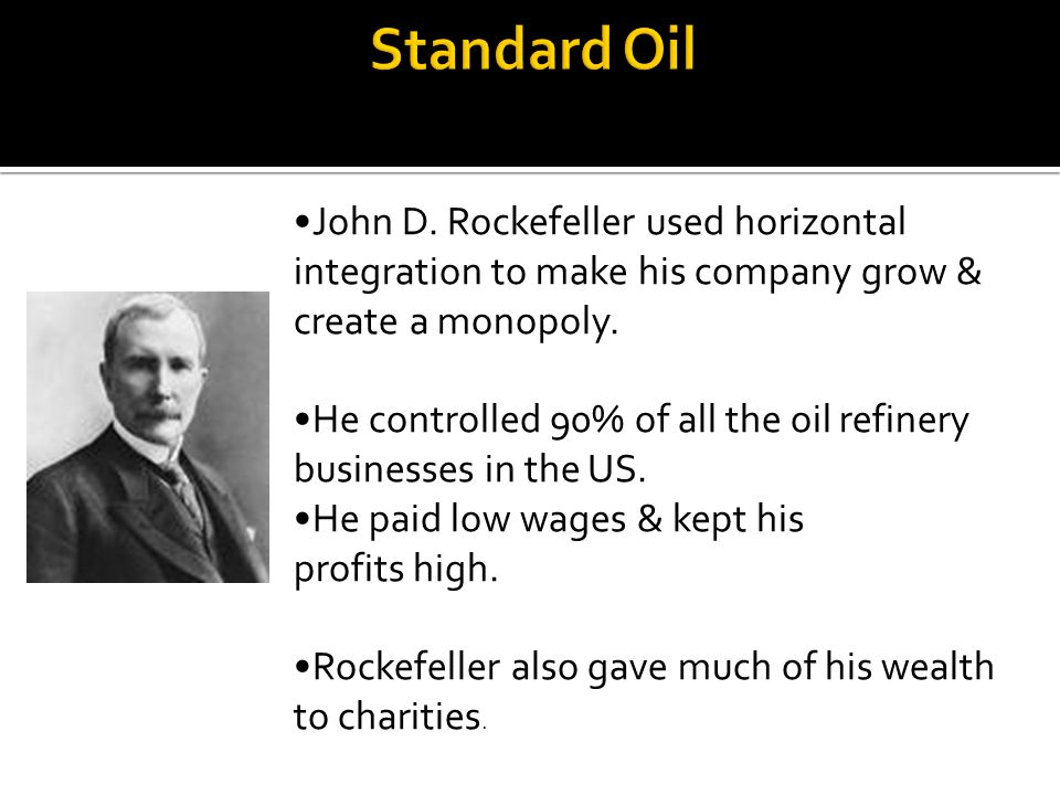 Standard Oil John D. Rockefeller used horizontal integration to make his company grow & create a monopoly.