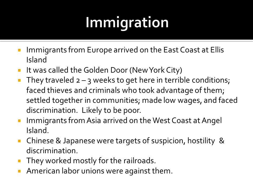Immigration Immigrants from Europe arrived on the East Coast at Ellis Island. It was called the Golden Door (New York City)