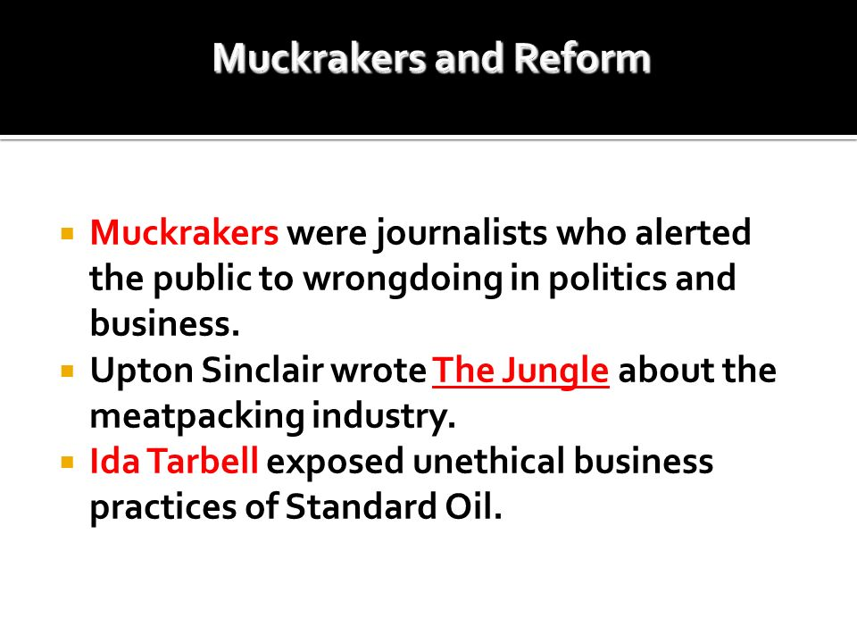 Muckrakers and Reform Muckrakers were journalists who alerted the public to wrongdoing in politics and business.