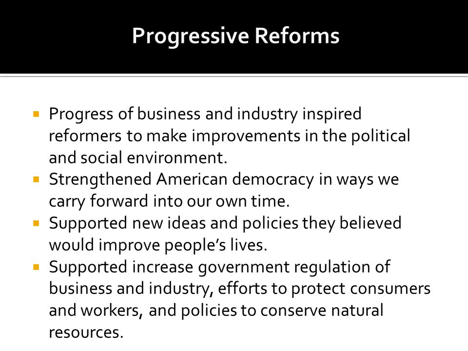 Progressive Reforms Progress of business and industry inspired reformers to make improvements in the political and social environment.