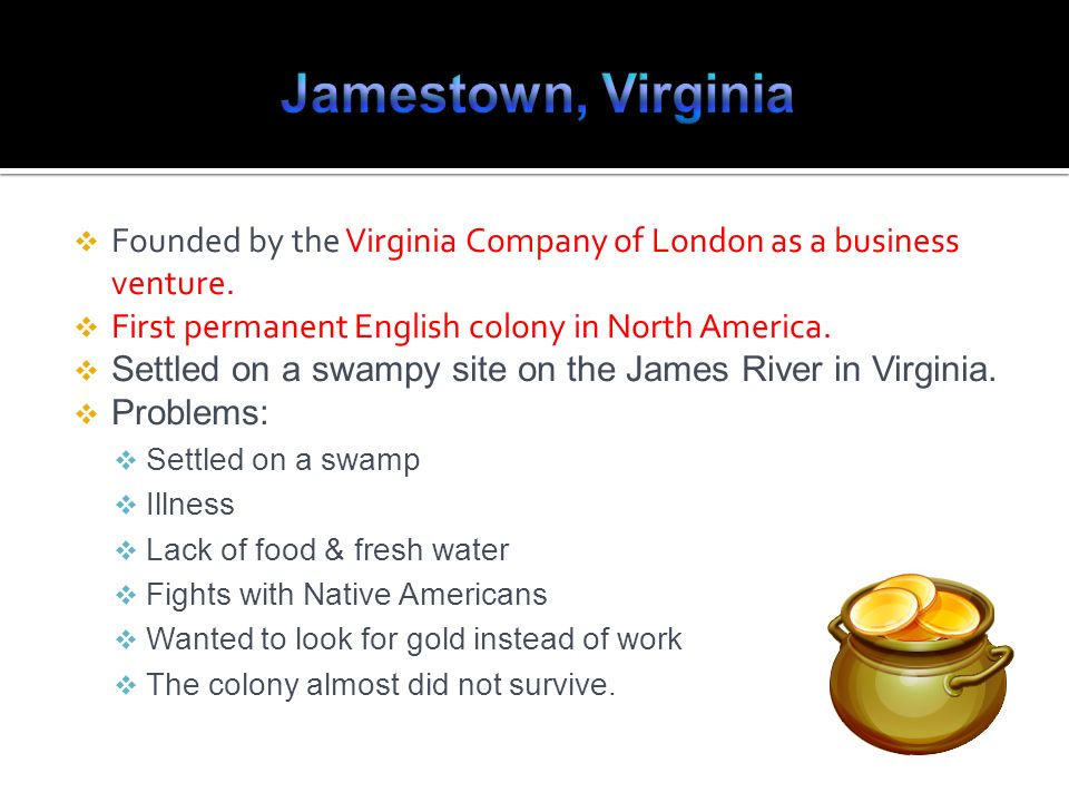 Jamestown, Virginia Founded by the Virginia Company of London as a business venture. First permanent English colony in North America.