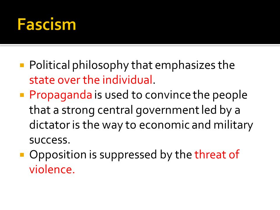 Fascism Political philosophy that emphasizes the state over the individual.