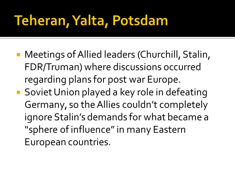 Teheran, Yalta, Potsdam Meetings of Allied leaders (Churchill, Stalin, FDR/Truman) where discussions occurred regarding plans for post war Europe.