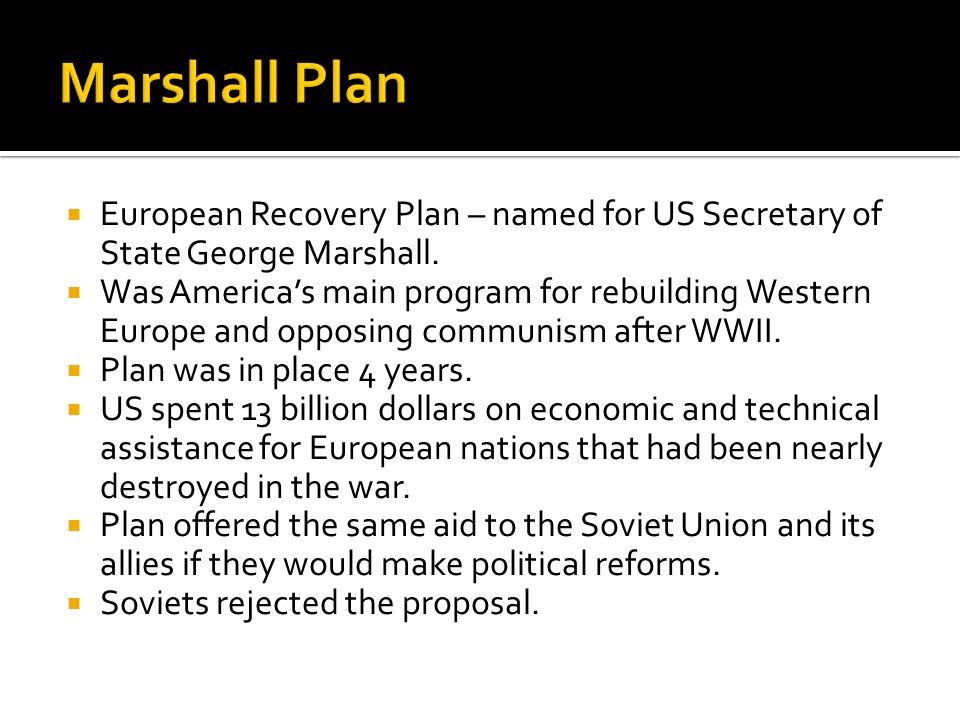 Marshall Plan European Recovery Plan – named for US Secretary of State George Marshall.