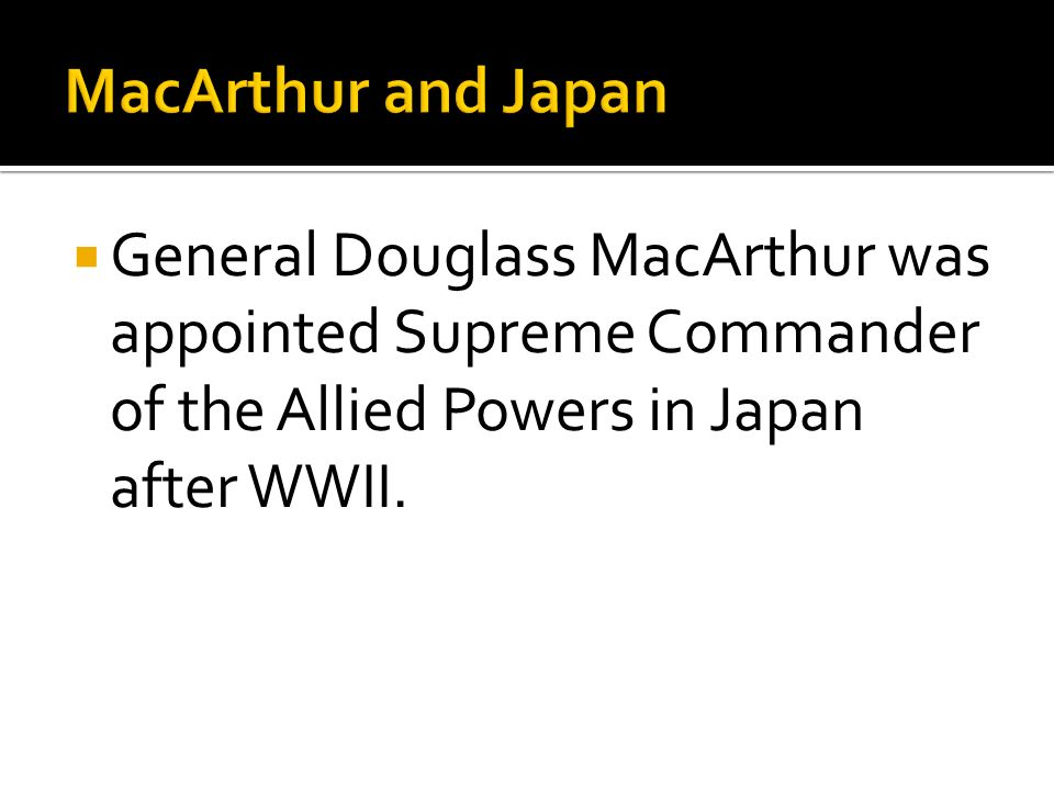 MacArthur and Japan General Douglass MacArthur was appointed Supreme Commander of the Allied Powers in Japan after WWII.