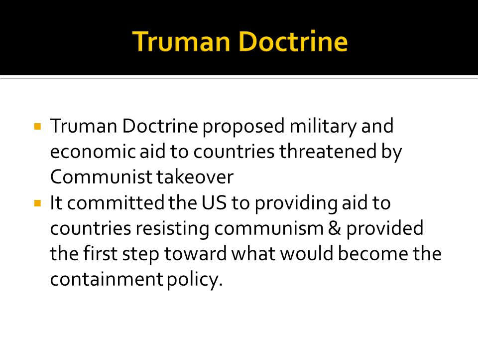 Truman Doctrine Truman Doctrine proposed military and economic aid to countries threatened by Communist takeover.