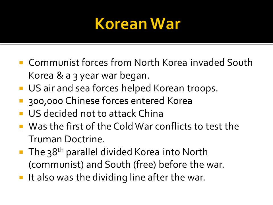 Korean War Communist forces from North Korea invaded South Korea & a 3 year war began. US air and sea forces helped Korean troops.