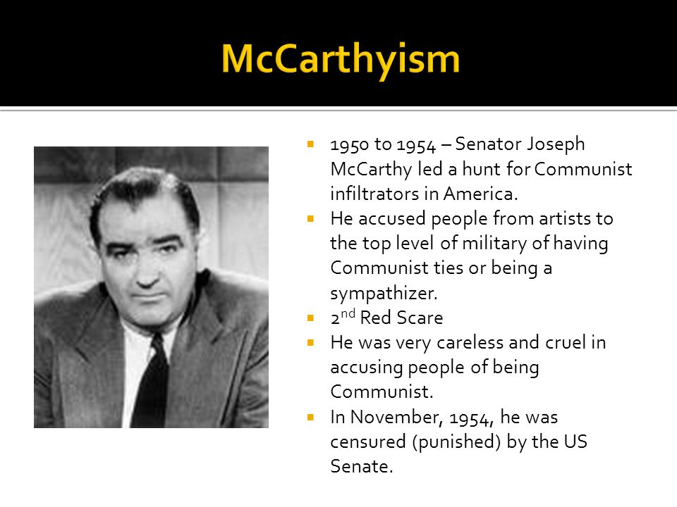 McCarthyism 1950 to 1954 – Senator Joseph McCarthy led a hunt for Communist infiltrators in America.