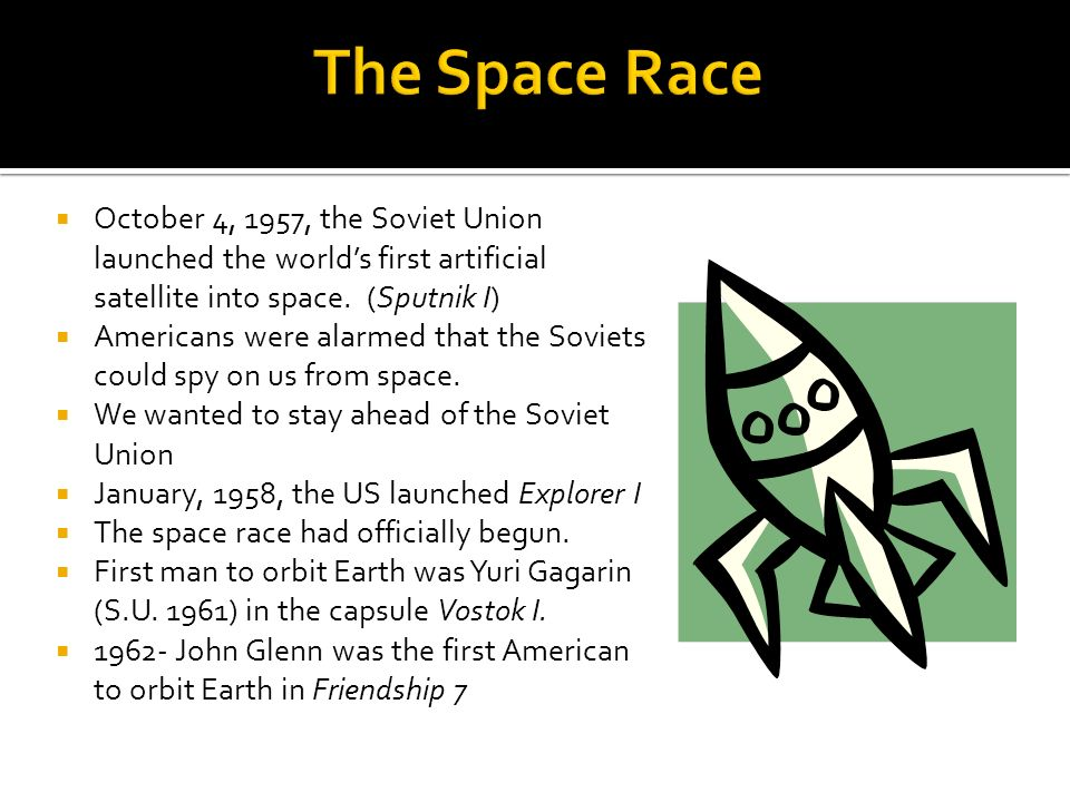 The Space Race October 4, 1957, the Soviet Union launched the world's first artificial satellite into space. (Sputnik I)