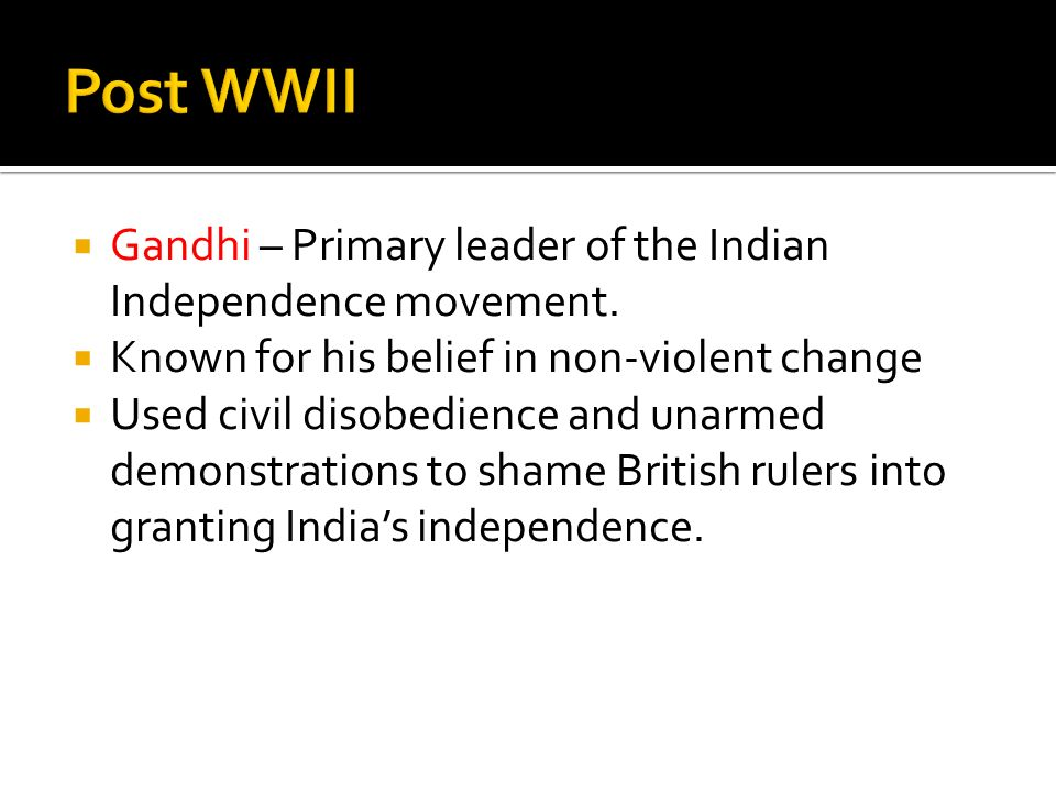 Post WWII Gandhi – Primary leader of the Indian Independence movement.