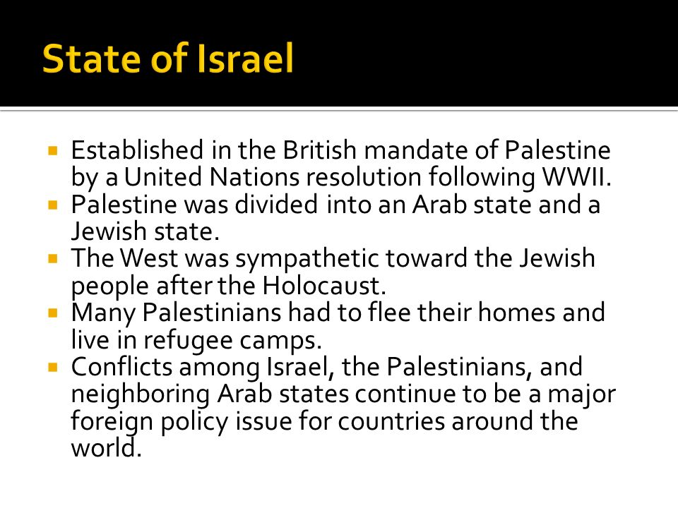 State of Israel Established in the British mandate of Palestine by a United Nations resolution following WWII.
