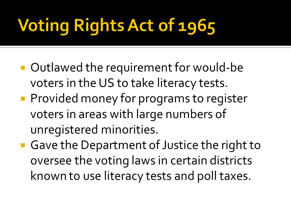 Voting Rights Act of 1965 Outlawed the requirement for would-be voters in the US to take literacy tests.
