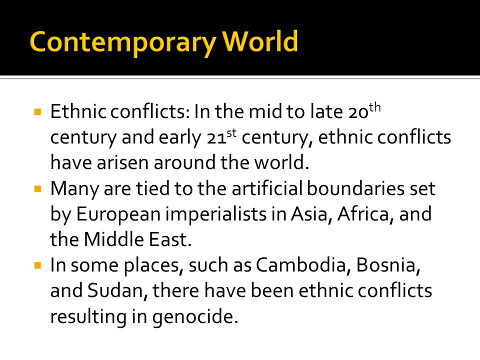 Contemporary World Ethnic conflicts: In the mid to late 20th century and early 21st century, ethnic conflicts have arisen around the world.