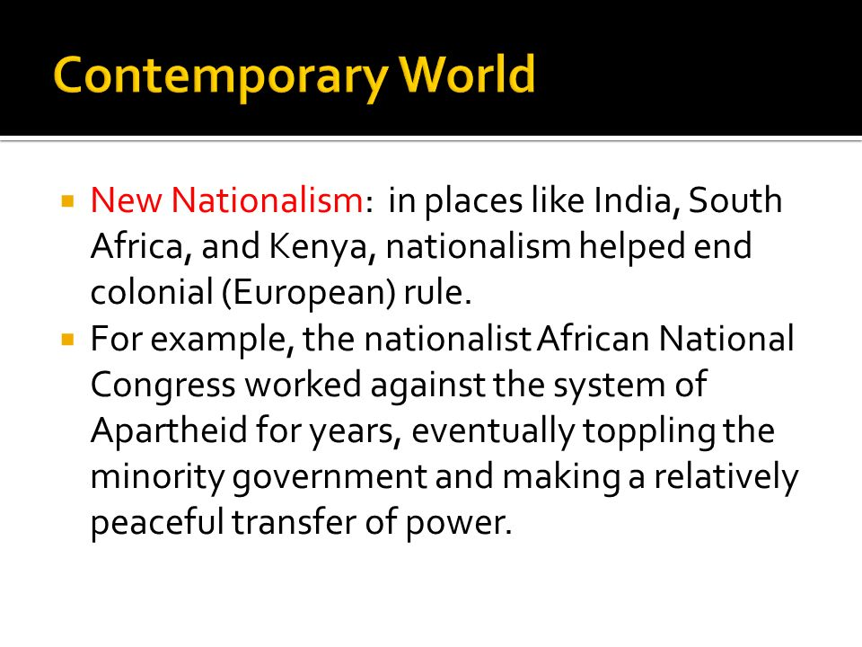 Contemporary World New Nationalism: in places like India, South Africa, and Kenya, nationalism helped end colonial (European) rule.