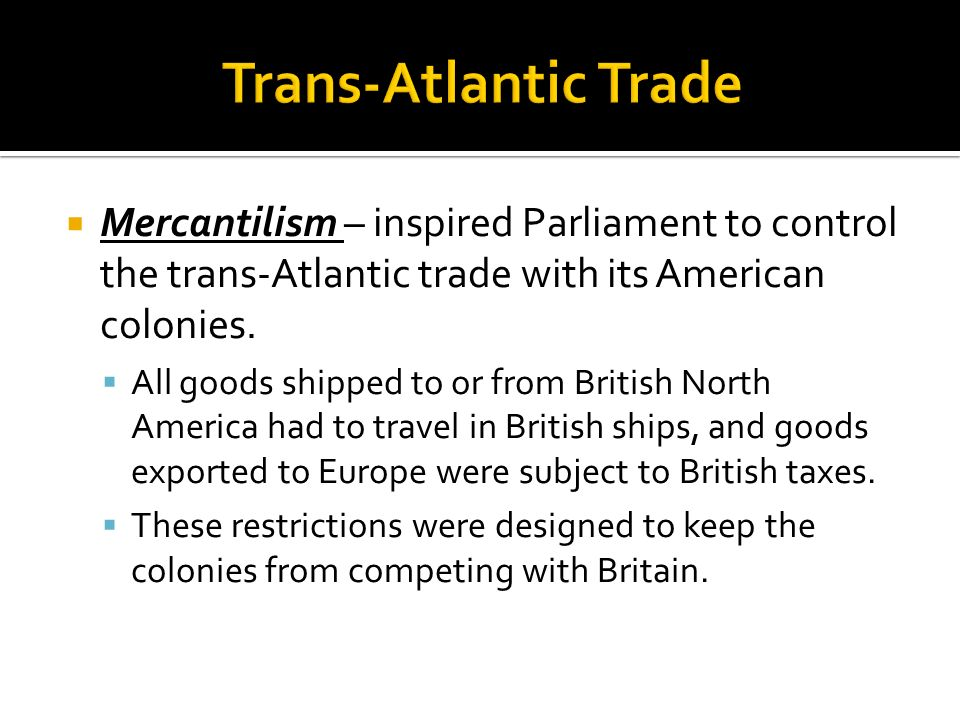 Trans-Atlantic Trade Mercantilism – inspired Parliament to control the trans-Atlantic trade with its American colonies.