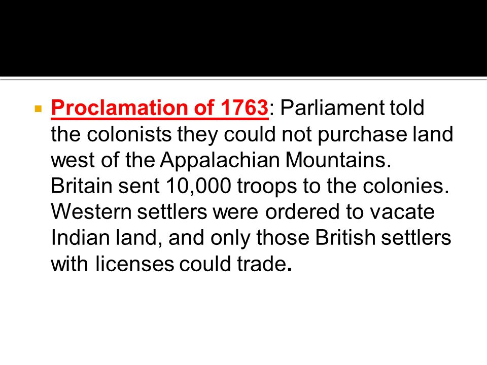 Proclamation of 1763: Parliament told the colonists they could not purchase land west of the Appalachian Mountains.