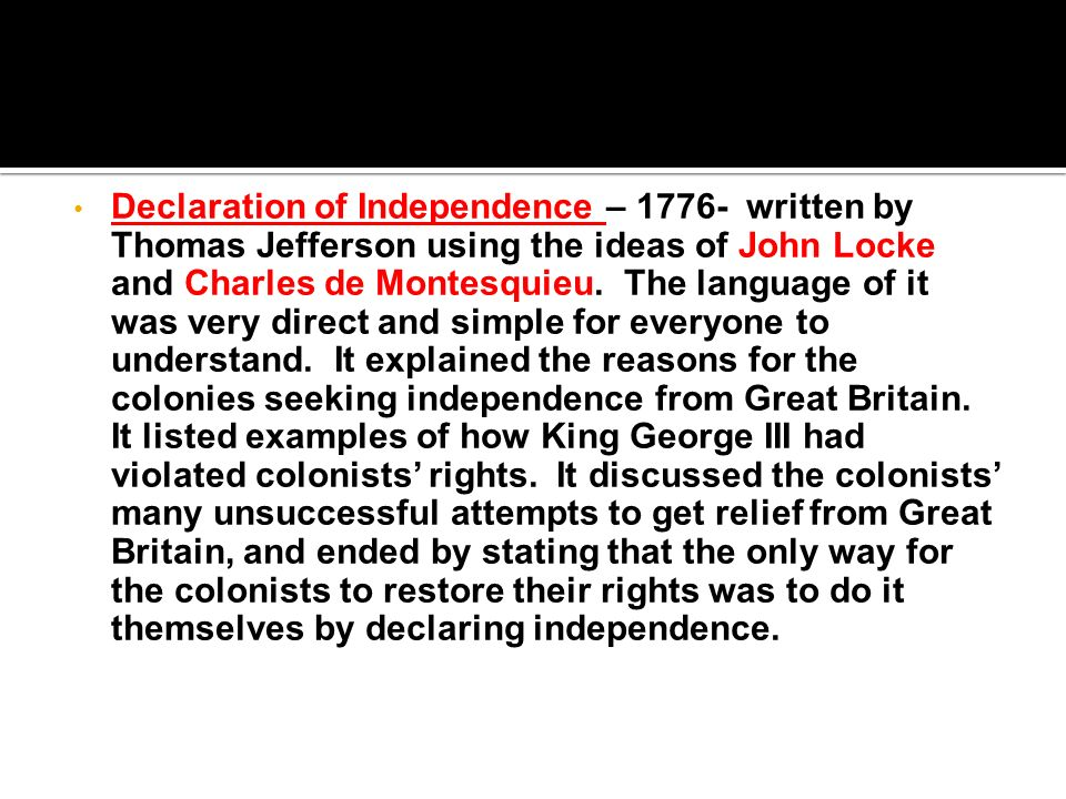 Declaration of Independence – written by Thomas Jefferson using the ideas of John Locke and Charles de Montesquieu.