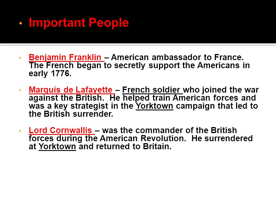 Important People Benjamin Franklin – American ambassador to France. The French began to secretly support the Americans in early