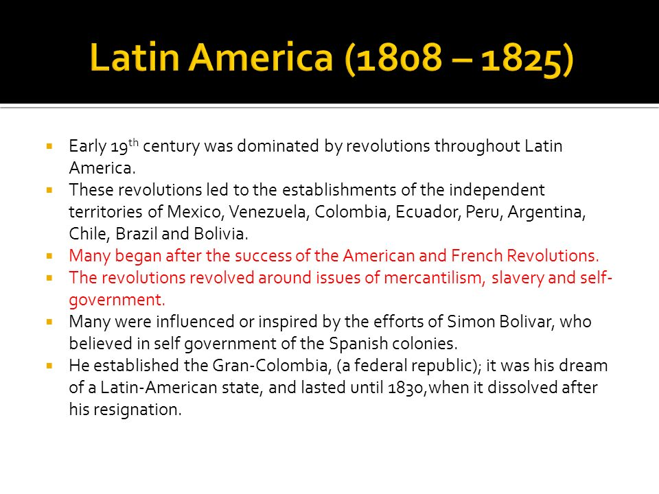 Latin America (1808 – 1825) Early 19th century was dominated by revolutions throughout Latin America.