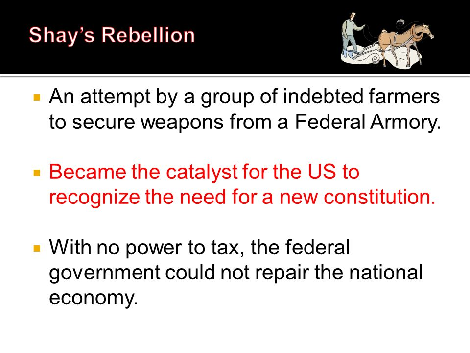 Shay's Rebellion An attempt by a group of indebted farmers to secure weapons from a Federal Armory.