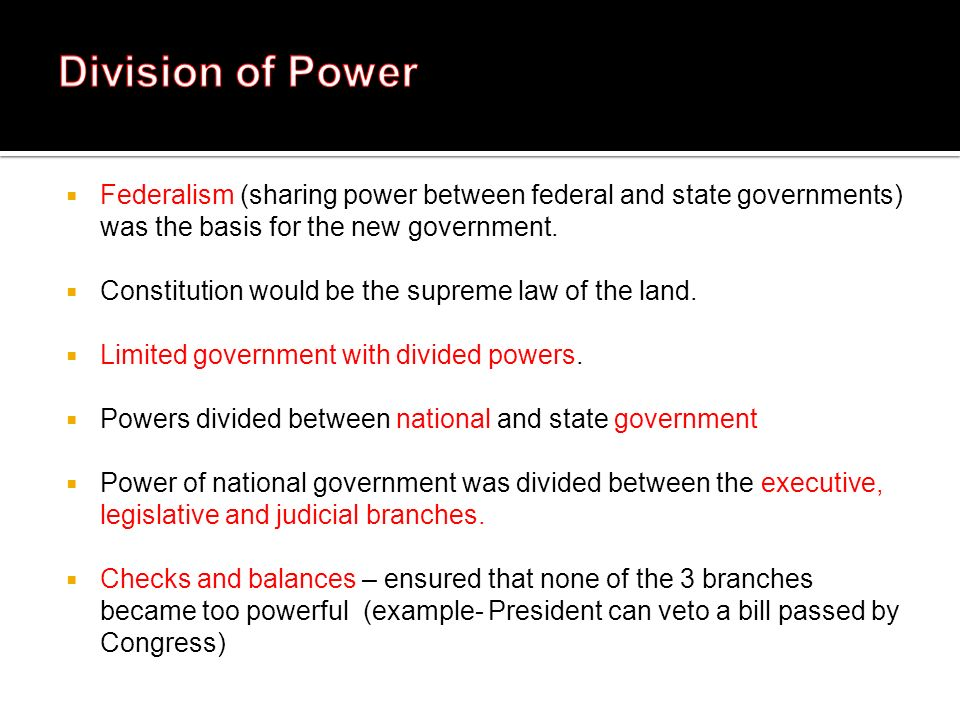 Division of Power Federalism (sharing power between federal and state governments) was the basis for the new government.